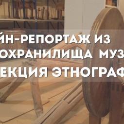 Онлайн-репортаж из Фондохранилища музея. Коллекция этнография